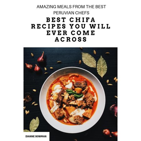 Best Chifa Recipes You Will Ever Come Across: Amazing Meals From the Best Peruvian Chefs - (The Best Meal Ever)