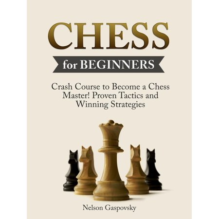 Chess: Crash Course to Become a Chess Master! Beginners Guide to The Game of Chess - Master Proven Tactics and Winning Strategies - Chess for Beginners -