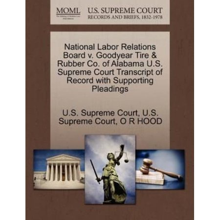 National Labor Relations Board V  Goodyear Tire   Rubber Co  Of Alabama U S  Supreme Court Transcript Of Record With Supporting Pleadings
