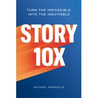 Story 10x: Turn the Impossible Into the Inevitable (Hardcover)