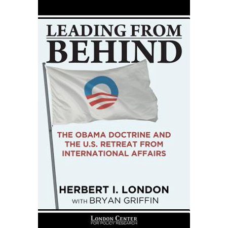 Leading from Behind : The Obama Doctrine and the U.S. Retreat from International (Was Obama Born In The Us Or Kenya)