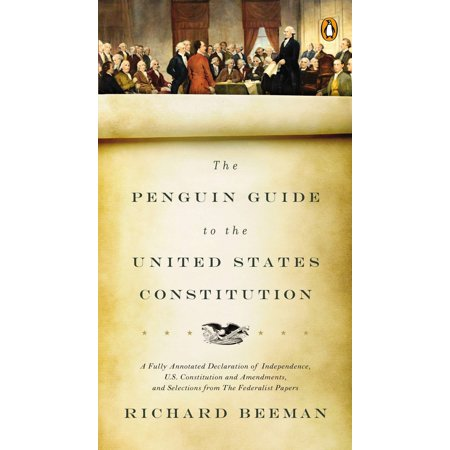 The Penguin Guide to the United States Constitution : A Fully Annotated Declaration of Independence, U.S. Constitution and Amendments,  and Selections from The Federalist Papers