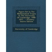 Papers Set in the Mathematical Tripos : In the University of Cambridge, 1908-1912... - Primary Source Edition