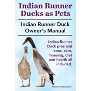 Indian Runner Ducks as Pets. Indian Runner Duck Pros and Cons, Care, Housing, Diet and Health All Included. : The Indian Runner Duck Owner's Manual.