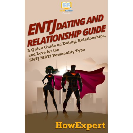 ENTJ Dating and Relationships Guide: A Quick Guide on Dating, Relationships, and Love for the ENTJ MBTI Personality Type -