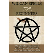 Wiccan Spells for Beginners: The ultimate guide to Wicca and Wiccan spells for health, wealth, relationships, and more! (Paperback)