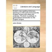 Entick's New Spelling Dictionary, Teaching to Write and Pronounce the English Tongue with Ease and Propriety; To Which Is Prefixed, a Grammatical Introduction to the English Tongue.