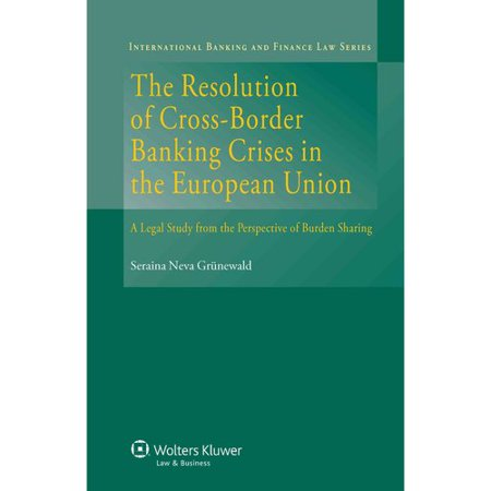 The Resolution Of Cross Border Banking Crises In The European Union  A Legal Study From The Perspective Of Burden Sharing