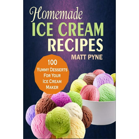 Homemade Ice Cream Recipes: 100 Yummy Desserts For Your Ice Cream Maker - eBook](Homemade Halloween Desserts)
