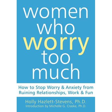 Women Who Worry Too Much : How to Stop Worry and Anxiety from Ruining Relationships, Work, and Fun (How Much Are Pinatas)