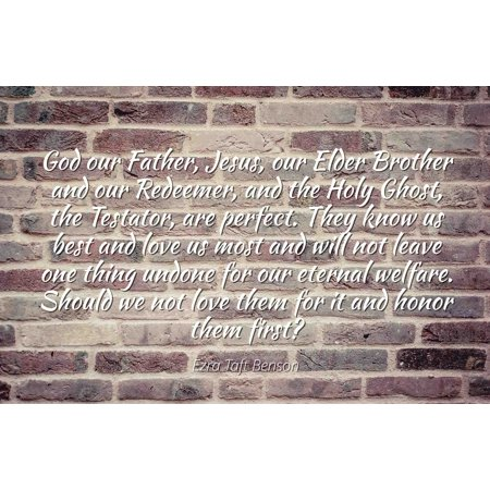 Ezra Taft Benson - Famous Quotes Laminated POSTER PRINT 24x20 - God our Father, Jesus, our Elder Brother and our Redeemer, and the Holy Ghost, the Testator, are perfect. They know us best and love