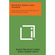 Between Dawn and Sunrise : Selections from the Writings of James Branch Cabell