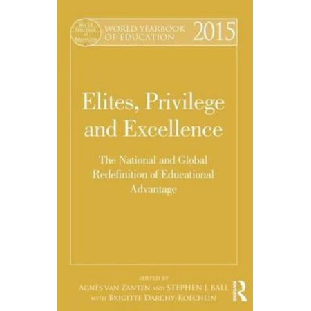 World Yearbook Of Education 2015  Elites  Privilege And Excellence  The National And Global Redefinition Of Advantage