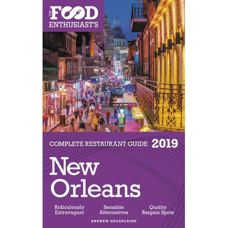 New Orleans: 2019 - The Food Enthusiast's Complete Restaurant Guide -