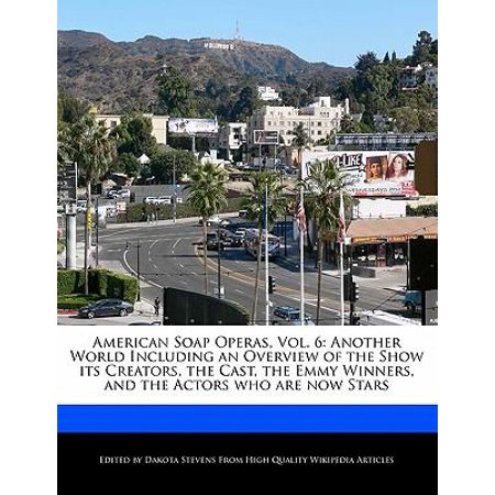 American Soap Operas, Vol. 6 : Another World Including an Overview of the Show Its Creators, the Cast, the Emmy Winners, and the Actors Who Are Now