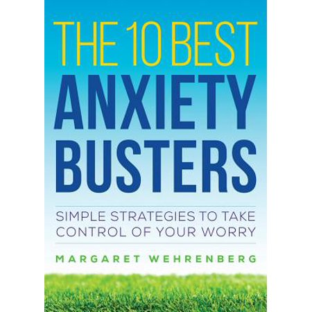 The 10 Best Anxiety Busters: Simple Strategies to Take Control of Your Worry -