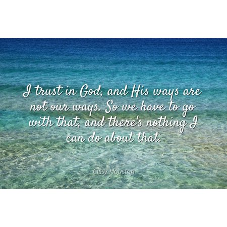 Cissy Houston - Famous Quotes Laminated POSTER PRINT 24x20 - I trust in God, and His ways are not our ways. So we have to go with that, and there's nothing I can do about that.