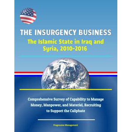 The Insurgency Business: The Islamic State in Iraq and Syria, 2010-2016 - Comprehensive Survey of Capability to Manage Money, Manpower, and Materiel, Recruiting to Support the Caliphate -