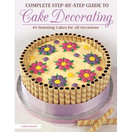 Complete Step-By-Step Guide to Cake Decorating : 40 Stunning Cakes for All
