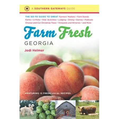 Farm Fresh Georgia : The Go-To Guide to Great Farmers' Markets, Farm Stands, Farms, U-Picks, Kids' Activities, Lodging, Dining, Dairies, Festivals, Choose-And-Cut Christmas Trees, Vineyards and Wineries, and More ()