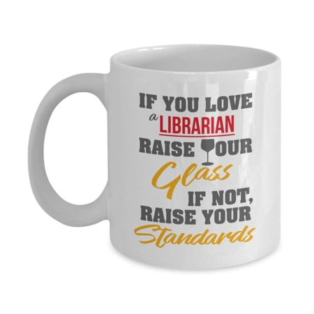 If You Love A Librarian, Raise Your Glass Funny Quotes Coffee & Tea Gift Mug, Sassy Accessories, Items, Supplies And Best Appreciation Gifts For Men & Women School