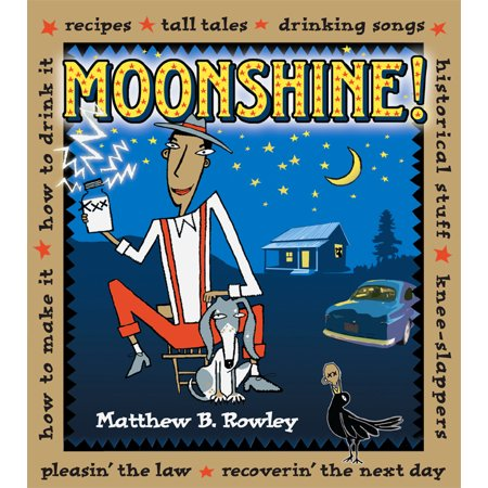 Moonshine! : Recipes * Tall Tales * Drinking Songs * Historical Stuff * Knee-Slappers * How to Make It * How to Drink It * Pleasin' the Law * Recoverin' the Next Day