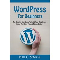 WordPress For Beginners : The Step By Step Guide To Build Your Blog From Home And Start Making Money Online (Paperback)