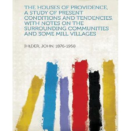 The Houses Of Providence  A Study Of Present Conditions And Tendencies  With Notes On The Surrounding Communities And Some Mill Villages