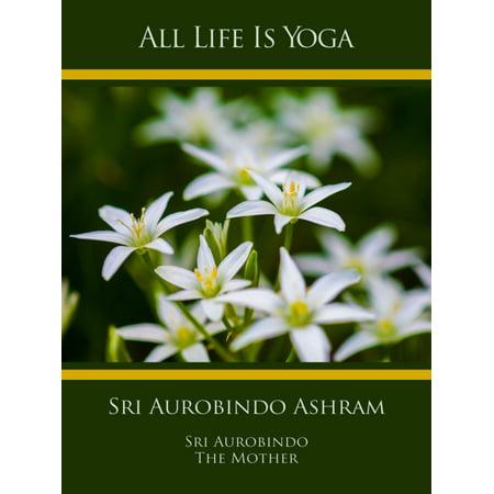 All Life Is Yoga: Sri Aurobindo Ashram - eBook