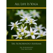 All Life Is Yoga: Sri Aurobindo Ashram - eBook