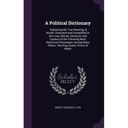 A Political Dictionary : : Explaining the True Meaning of Words. Illustrated and Exemplified in the Lives, Morals, Character and Conduct of the Following Most Illustrious Personages, Among Many Others. the King, Queen, Prince of
