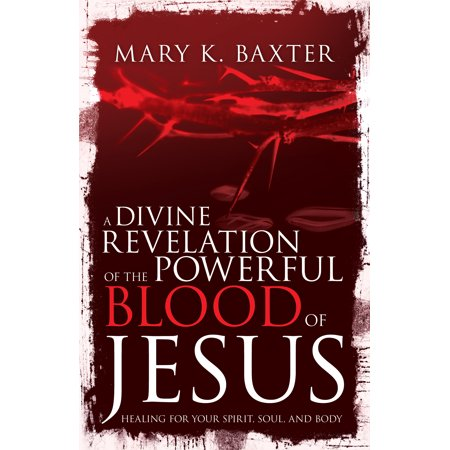 A Divine Revelation of the Powerful Blood of Jesus : Healing for Your Spirit, Soul, and