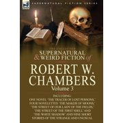 The Collected Supernatural and Weird Fiction of Robert W. Chambers : Volume 3-Including One Novel 'The Tracer of Lost Persons, ' Four Novelettes 'The M