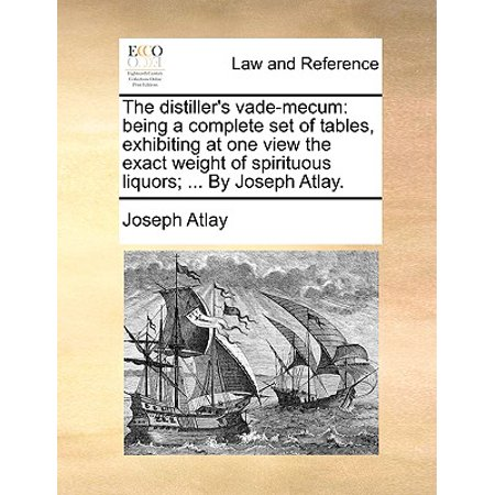 The Distiller's Vade-Mecum : Being a Complete Set of Tables, Exhibiting at One View the Exact Weight of Spirituous Liquors; ... by Joseph Atlay. ()