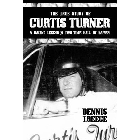 The True Story of Curtis Turner : A Racing Legend (a Two-Time Hall of