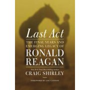 Last Act : The Final Years and Emerging Legacy of Ronald Reagan