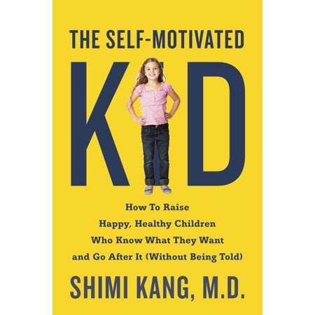 The Self-Motivated Kid : How to Raise Happy, Healthy Children Who Know What They Want and Go After It (Without Being Told)
