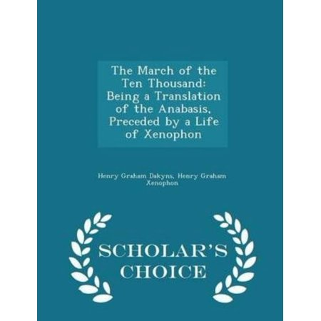 The March Of The Ten Thousand  Being A Translation Of The Anabasis  Preceded By A Life Of Xenophon   Scholars Choice Edition
