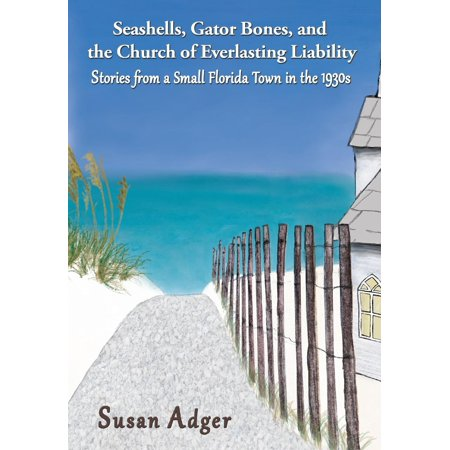 Seashells, Gator Bones, and the Church of Everlasting Liability : Stories from a Small Florida Town in the