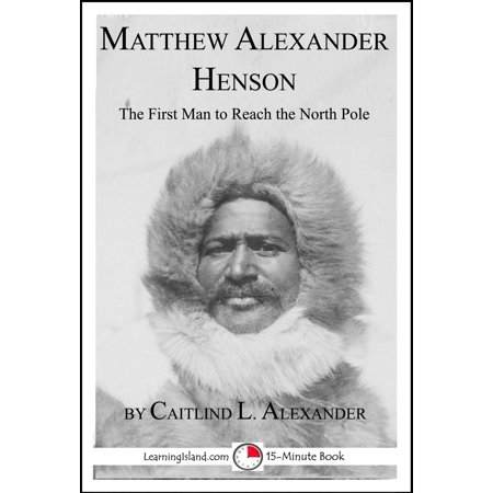 Matthew Alexander Henson: The First Man to Reach the North Pole -
