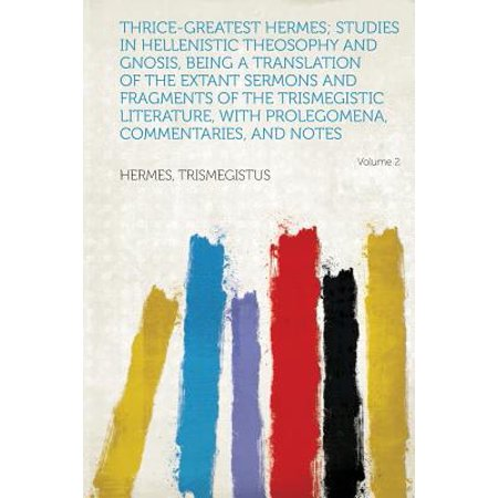 Thrice Greatest Hermes  Studies In Hellenistic Theosophy And Gnosis  Being A Translation Of The Extant Sermons And Fragments Of The Trismegistic Liter