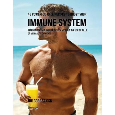 45 Powerful Juice Recipes to Boost Your Immune System: Strengthen Your Immune System Without the Use of Pills or Medical Treatments - (Pills To Clean Marijuana Out Of System)
