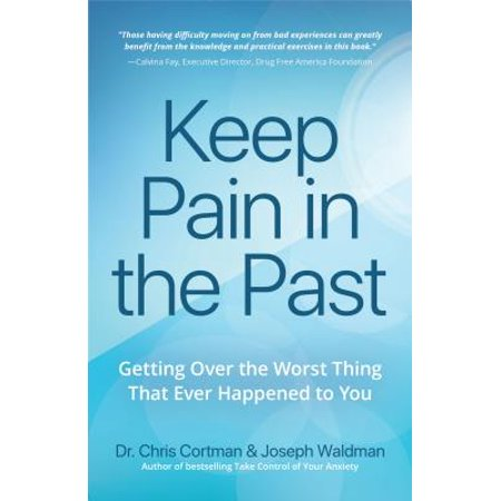 Keep Pain in the Past : Getting Over Trauma, Grief and the Worst That's Ever Happened to