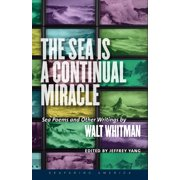 The Sea Is a Continual Miracle : Sea Poems and Other Writings by Walt Whitman