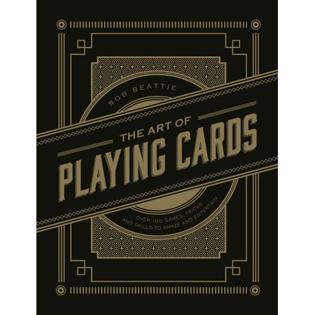 The Art of Playing Cards : Over 100 Games, Tricks, and Skills to Amaze and