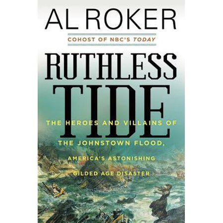Ruthless Tide : The Heroes and Villains of the Johnstown Flood, America's Astonishing Gilded Age