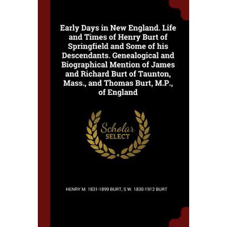 Early Days in New England. Life and Times of Henry Burt of Springfield and Some of His Descendants. Genealogical and Biographical Mention of James and Richard Burt of Taunton, Mass., and Thomas Burt, M.P., of (Life In The Early 1900s In England)