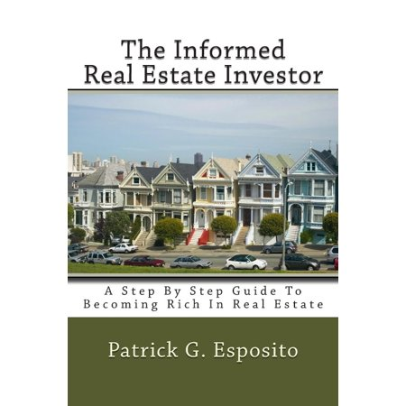 The Informed Real Estate Investor  A Step By Step Guide To Becoming Rich In Real Estate