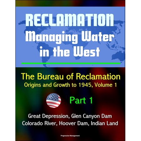 Reclamation: Managing Water in the West - The Bureau of Reclamation: Origins and Growth to 1945, Volume 1 - Part 1 - Great Depression, Glen Canyon Dam, Colorado River, Hoover Dam, Indian Land -