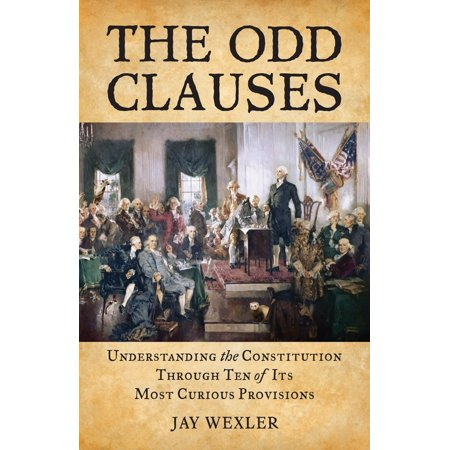 The Odd Clauses : Understanding the Constitution through Ten of Its Most Curious (The Senate Conducts Most Its Business Through)